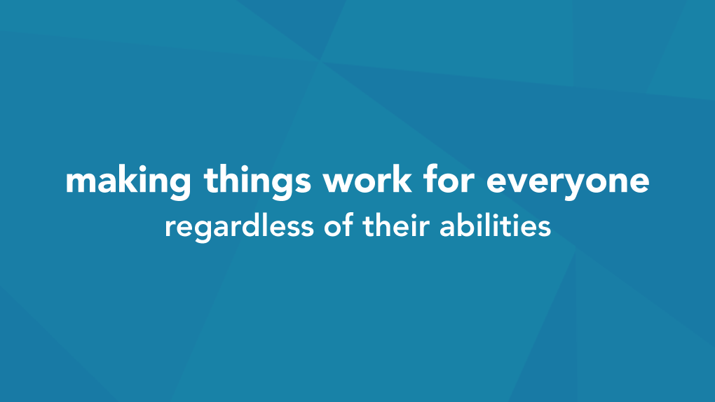 Accessibility is making things work for everyone, regardless of their abilities.